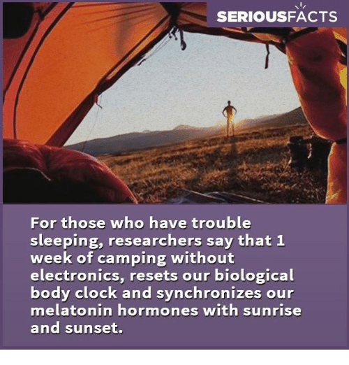 hormonal: SERIOUS FACTS  For those who have trouble  sleeping, researchers say that 1  week of camping without  electronics, resets our biological  body clock and synchronizes our  melatonin hormones with sunrise  and sunset.