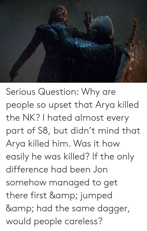 Jumped, Mind, and Arya: Serious Question: Why are people so upset that Arya killed the NK? I hated almost every part of S8, but didn't mind that Arya killed him. Was it how easily he was killed? If the only difference had been Jon somehow managed to get there first & jumped & had the same dagger, would people careless?