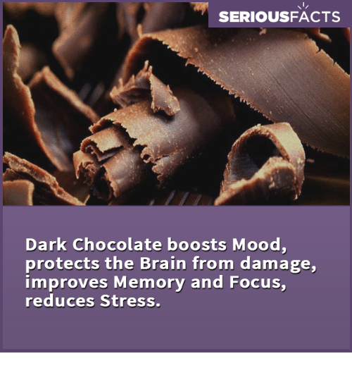 dark chocolate: SERIOUSFACTS  Dark Chocolate boosts Mood,  protects the Brain from damage,  improves Memory and Focus,  reduces Stress.