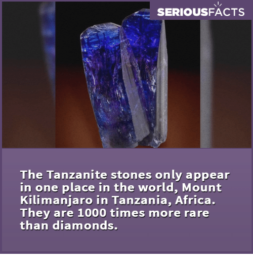 tanzania: SERIOUSFACTS  The Tanzanite stones only appear  in one place in the world, Mount  Kilimanjaro in Tanzania, Africa.  They are 1000 times more rare  than diamonds.