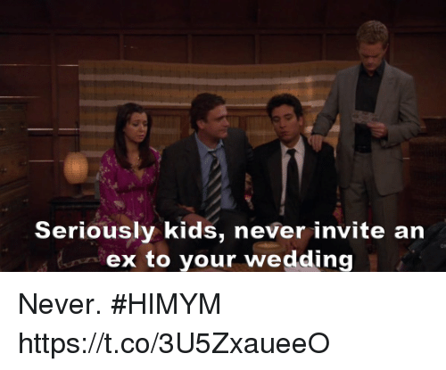 Memes, Kids, and Wedding: Seriously kids, never invite an  ex to your wedding  ON Never. #HIMYM https://t.co/3U5ZxaueeO