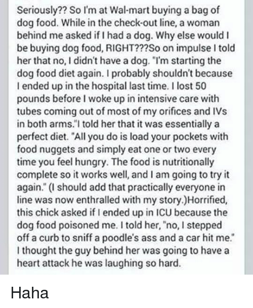 """Ass, Dank, and Food: Seriously?? So I'm at Wal-mart buying a bag of  dog food. While in the check-out line, a woman  behind me asked if I had a dog. Why else would I  be buying dog food, RIGHT???So on impulse I told  her that no, I didn't have a dog. """"I'm starting the  dog food diet again. I probably shouldn't because  I ended up in the hospital last time. I lost 50  pounds before I woke up in intensive care with  tubes coming out of most of my orifices and IVs  in both arms.""""I told her that it was essentially a  perfect diet. """"All you do is load your pockets with  food nuggets and simply eat one or two every  time you feelhungry. The food is nutritionally  complete so it works well, and I am going to try it  again."""" (I should add that practically everyone in  line was now enthralled with my story.)Horrified,  this chick asked if I ended up in ICU because the  dog food poisoned me. I told her, no, I stepped  off a curb to sniff a poodle's ass and a car hit me.  thought the guy behind her was going to have a  heart attack he was laughing so hard. Haha"""