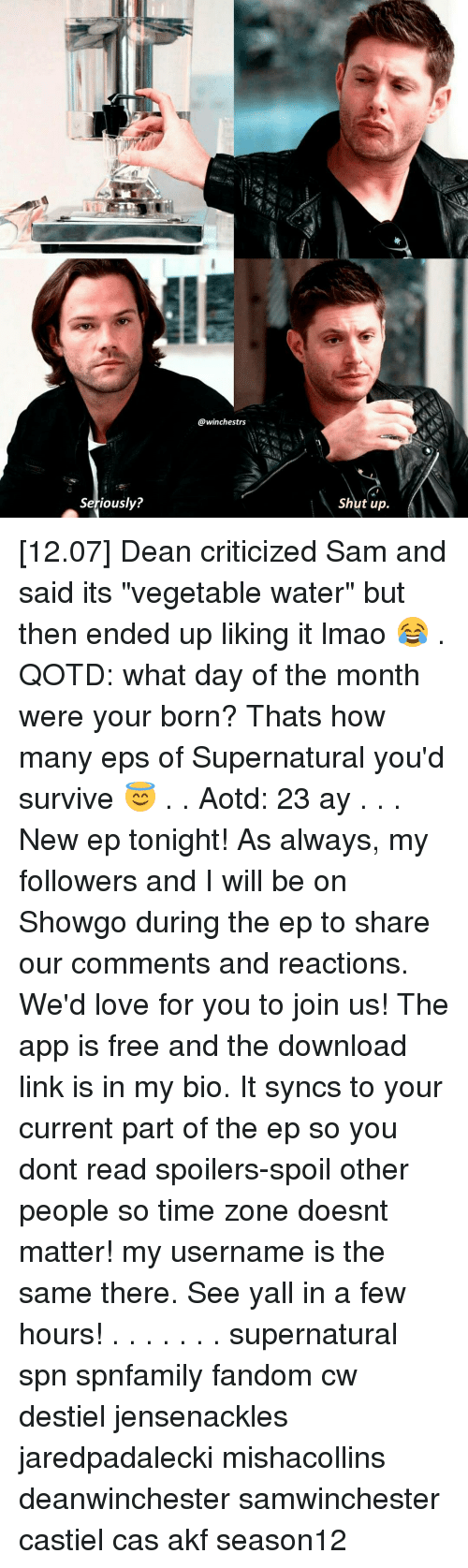 "Lmao, Memes, and Shut Up: Seriously?  @winchestrs  Shut up [12.07] Dean criticized Sam and said its ""vegetable water"" but then ended up liking it lmao 😂 . QOTD: what day of the month were your born? Thats how many eps of Supernatural you'd survive 😇 . . Aotd: 23 ay . . . New ep tonight! As always, my followers and I will be on Showgo during the ep to share our comments and reactions. We'd love for you to join us! The app is free and the download link is in my bio. It syncs to your current part of the ep so you dont read spoilers-spoil other people so time zone doesnt matter!♡ my username is the same there. See yall in a few hours! . . . . . . . supernatural spn spnfamily fandom cw destiel jensenackles jaredpadalecki mishacollins deanwinchester samwinchester castiel cas akf season12"