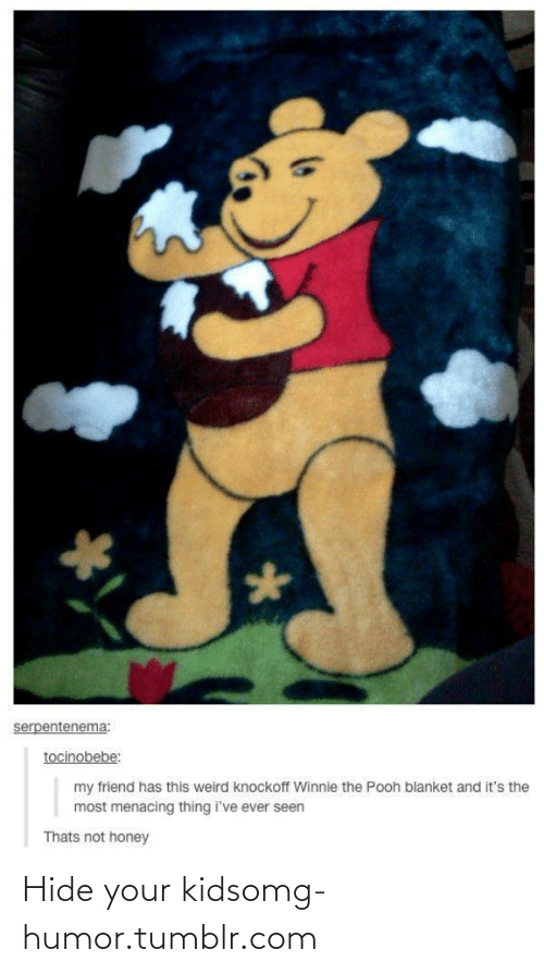 Not Honey: serpentenema:  tocinobebe:  my friend has this weird knockoff Winnie the Pooh blanket and it's the  most menacing thing i've ever seen  Thats not honey Hide your kidsomg-humor.tumblr.com