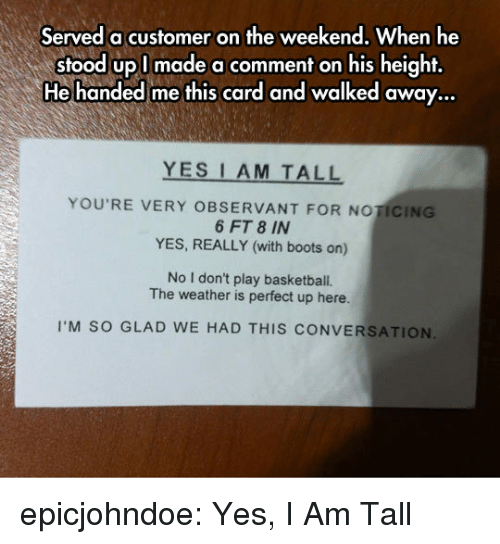 observant: Served a customer on the weekend, When he  stood upl made a comment on his height,  He handed me this card and walked away...  YES I AM TALL  YOU'RE VERY OBSERVANT FOR NOTICING  6 FT 8 IN  YES, REALLY (with boots on)  No I don't play basketball.  The weather is perfect up here.  I'M SO GLAD WE HAD THIS CONVERSATION epicjohndoe:  Yes, I Am Tall