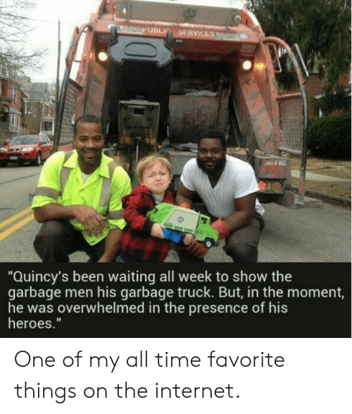 "Internet, Heroes, and Time: SERVICES  UBLI  ""Quincy's been waiting all week to show the  garbage men his garbage truck. But, in the moment,  he was overwhelmed in the presence of his  heroes."" One of my all time favorite things on the internet."