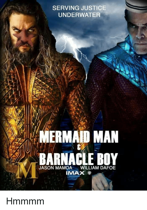 Imax, Justice, and Boy: SERVING JUSTICE  UNDERWATER  NERMAD MAN  BARNACLE BOY  JASON MAMOA  WILLIAM DAFOE  IMAX Hmmmm