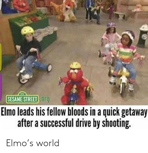 Bloods: SESAME STREET OF  Elmo leads his tellow bloods in a quick getaway  after a successful drive by shooting. Elmo's world