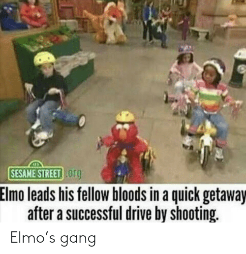 Elmo: SESAME STREET og  Elmo leads his fellow bloods in a quick getaway  after a successful drive by shooting. Elmo's gang