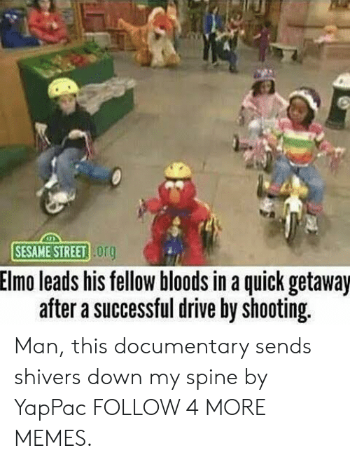 Bloods: SESAME STREET org  Elmo leads his fellow bloods in a quick getaway  after a successful drive by shooting Man, this documentary sends shivers down my spine by YapPac FOLLOW 4 MORE MEMES.