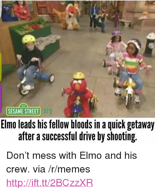 """Bloods: SESAME STREET  org  Elmo leads his tellow bloods in a quick getaway  after a successful drive by shooting. <p>Don't mess with Elmo and his crew. via /r/memes <a href=""""http://ift.tt/2BCzzXR"""">http://ift.tt/2BCzzXR</a></p>"""