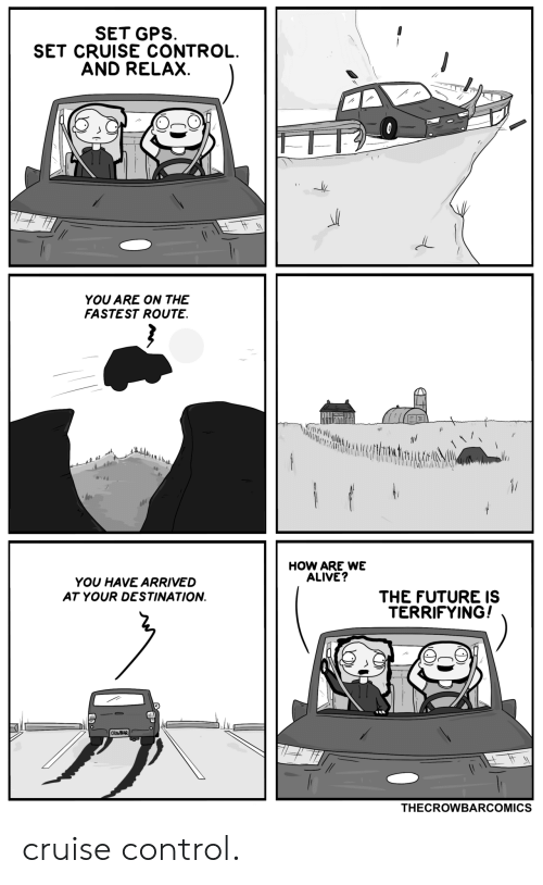 Route: SET GPS  SET CRUISE CONTROL.  AND RELAX.  YOU ARE ON THE  FASTEST ROUTE.  146  HOW ARE WE  ALIVE?  YOU HAVE ARRIVED  THE FUTURE IS  TERRIFYING!  AT YOUR DESTINATION  CROWBAR  THECROWBARCOMICS cruise control.
