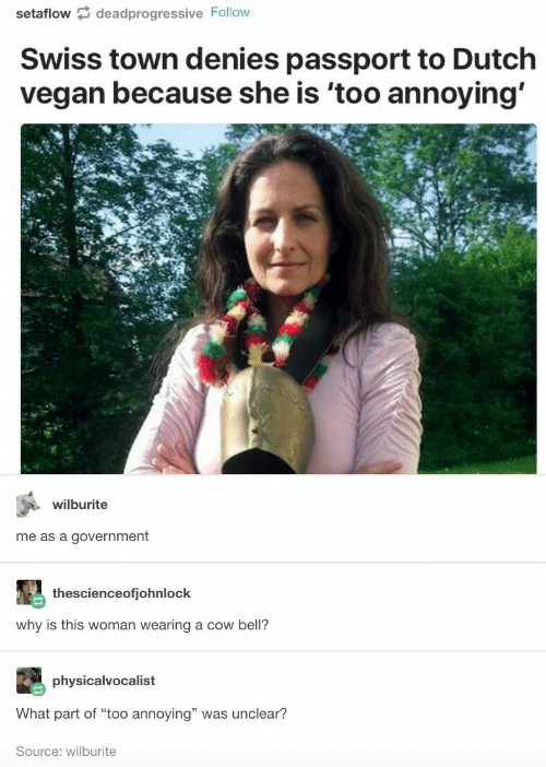 """Dutch Language: setaflow deadprogressive Follow  Swiss town denies passport to Dutch  vegan because she is 'too annoying'  wilburite  me as a government  thescienceofjohnlock  why is this woman wearing a cow bell?  physicalvocalist  What part of """"too annoying"""" was unclear?  Source: wilburite"""