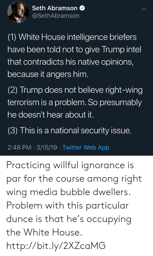 Willful Ignorance: Seth Abramson$  @SethAbramson  (1) White House intelligence briefers  have been told not to give Trump intel  that contradicts his native opinions,  because it angers hinm  (2) Trump does not believe right-wing  terrorism is a problem. So presumably  he doesn't hear about it.  (3) This is a national security issue.  2:48 PM 3/15/19 Twitter Web App Practicing willful ignorance is par for the course among right wing media bubble dwellers. Problem with this particular dunce is that he's occupying the White House.  http://bit.ly/2XZcaMG