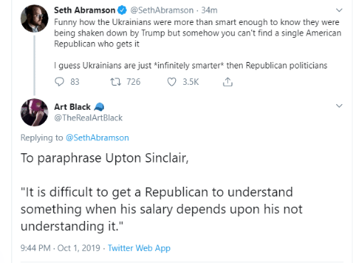 "Funny, Twitter, and American: Seth Abramson  @SethAbramson 34m  Funny how the Ukrainians were more than smart enough to know they were  being shaken down by Trump but somehow you can't find a single American  Republican who gets it  I guess Ukrainians are just *infinitely smarter* then Republican politicians  3.5K  t 726  83  Art Black  @TheRealArtBlack  Replying to @SethAbramson  To paraphrase Upton Sinclair,  ""It is difficult to get a Republican to understand  something when his salary depends upon his not  understanding it.""  9:44 PM Oct 1, 2019 Twitter Web App"