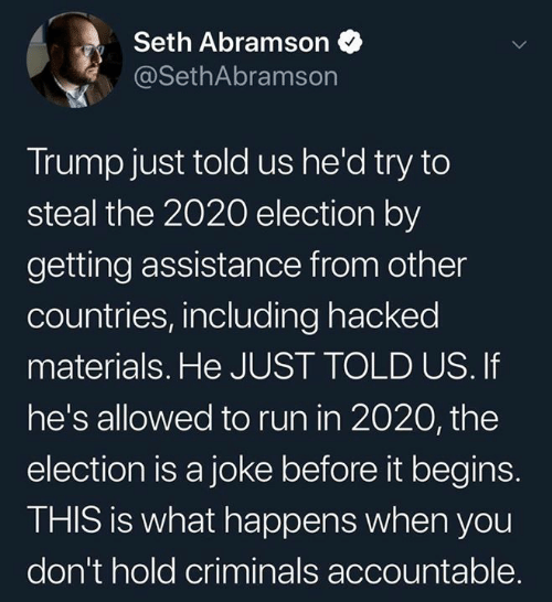 it begins: Seth Abramson  @SethAbramson  Trump just told us he'd try to  steal the 2020 election by  getting assistance from other  countries, including hacked  materials. He JUST TOLD US. If  he's allowed to run in 2020, the  election is a joke before it begins.  THIS is what happens when you  don't hold criminals accountable.