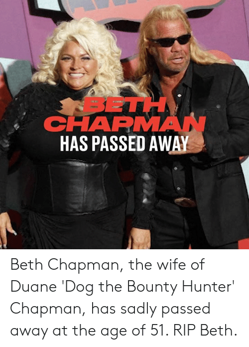 Dank, Dog the Bounty Hunter, and Wife: SETH  CHAPMAN  HAS PASSED AWAY Beth Chapman, the wife of Duane 'Dog the Bounty Hunter' Chapman, has sadly passed away at the age of 51. RIP Beth.