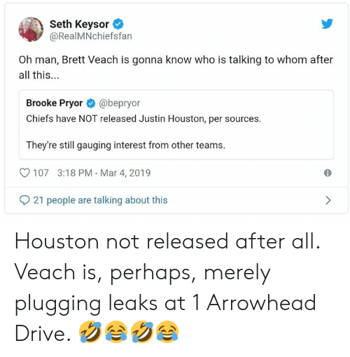 Memes, Chiefs, and Drive: Seth Keysor  @RealMNchiefsfan  Oh man, Brett Veach is gonna know who is talking to whom after  all this...  Brooke Pryor@bepryor  Chiefs have NOT released Justin Houston, per sources.  They're still gauging interest from other teams.  107 3:18 PM Mar 4, 2019  21 people are talking about this Houston not released after all.  Veach is, perhaps, merely plugging leaks at 1 Arrowhead Drive.    🤣😂🤣😂