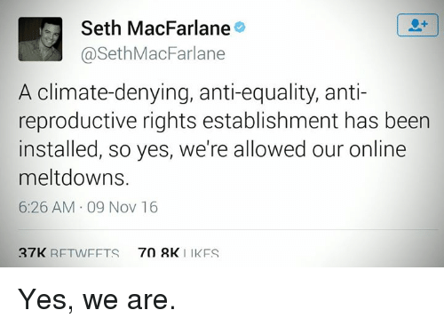 Seth MacFarlane: Seth MacFarlane  a Seth MacFarlane  A climate-denying, anti-equality, anti-  reproductive rights establishment has been  installed, so yes, we're allowed our online  meltdowns.  6:26 AM 09 Nov 16  27K  RETWEETS 70 RK  I IKFS Yes, we are.