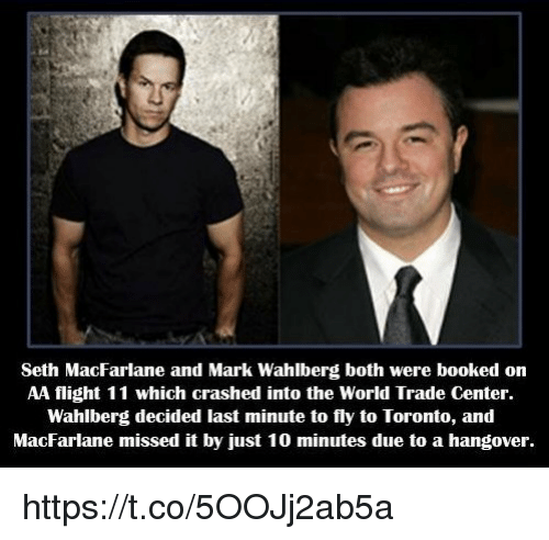 Seth MacFarlane: Seth MacFarlane and Mark Wahlberg both were booked on  AA flight 11 which crashed into the World Trade Center.  Wahlberg decided last minute to fly to Toronto, and  MacFarlane missed it by just 10 minutes due to a hangover. https://t.co/5OOJj2ab5a