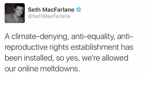 Seth MacFarlane: Seth MacFarlane  @Seth MacFarlane  A climate-denying, anti-equality, anti-  reproductive rights establishment has  been installed, so yes, we're allowed  our online meltdowns.