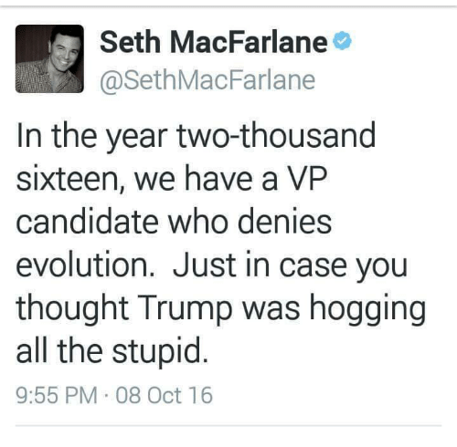 Seth MacFarlane: Seth MacFarlane  @Seth MacFarlane  In the year two-thousand  sixteen, we have a VP  candidate who denies  evolution. Just in case you  thought Trump was hogging  all the stupid  9:55 PM 08 Oct 16
