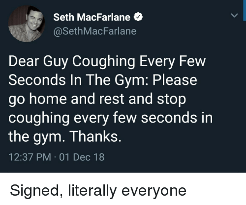 Seth MacFarlane: Seth MacFarlane  @SethMacFarlane  Dear Guy Coughing Every Few  Seconds In The Gym: Please  go home and rest and stop  coughing every few seconds in  the gym. Thanks  12:37 PM 01 Dec 18 Signed, literally everyone