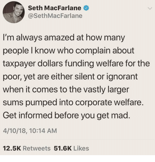 Seth MacFarlane: Seth MacFarlane  @SethMacFarlane  I'm always amazed at how many  people I know who complain about  taxpayer dollars funding welfare for the  poor, yet are either silent or ignorant  when it comes to the vastly larger  sums pumped into corporate welfare  Get informed before you get mad.  4/10/18, 10:14 AM  12.5K Retweets 51.6K Likes