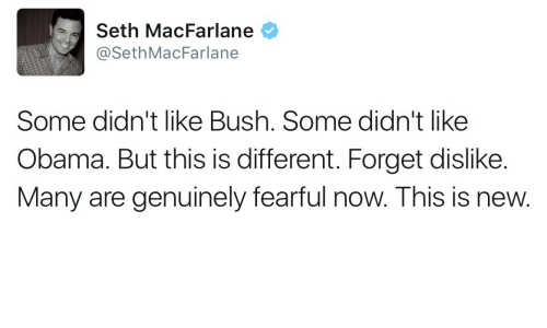 Seth MacFarlane: Seth MacFarlane  @SethMacFarlane  Some didn't like Bush. Some didn't like  Obama. But this is different. Forget dislike.  Many are genuinely fearful now. This is new.