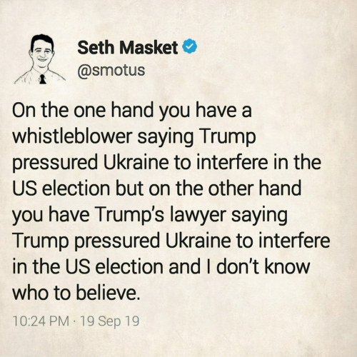 believe: Seth Masket  @smotus  On the one hand you have a  whistleblower saying Trump  pressured Ukraine to interfere in the  US election but on the other hand  you have Trump's lawyer saying  Trump pressured Ukraine to interfere  in the US election and I don't know  who to believe.  10:24 PM 19 Sep 19