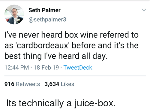 day-12: Seth Palmer  @sethpalmer3  I've never heard box wine referred to  as 'cardbordeaux' before and it's the  best thing I've heard all day.  12:44 PM-18 Feb 19 TweetDeck  916 Retweets 3,634 Likes Its technically a juice-box.