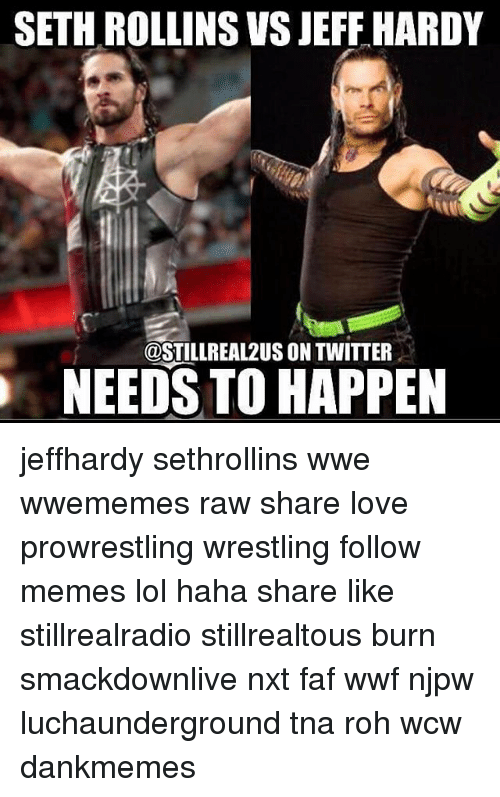 Lol, Love, and Memes: SETH ROLLINS VS JEFF HARDY  COSTILLREAL2US ON TWITTER  NEEDS TO HAPPEN jeffhardy sethrollins wwe wwememes raw share love prowrestling wrestling follow memes lol haha share like stillrealradio stillrealtous burn smackdownlive nxt faf wwf njpw luchaunderground tna roh wcw dankmemes