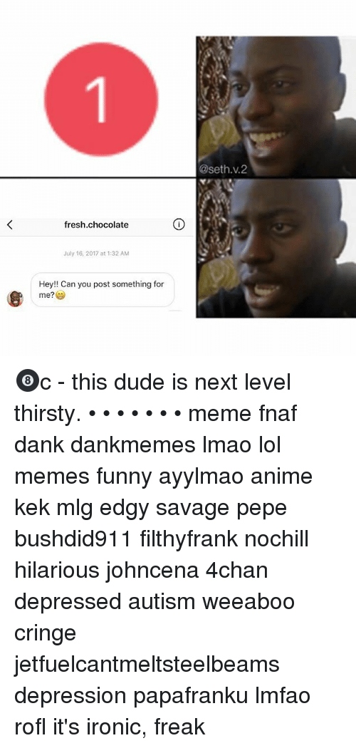 Fnaf: @seth.v.2  fresh.chocolate  July 16, 2017 at 1:32 AM  Hey!! Can you post something for  me?学 🎱c - this dude is next level thirsty. • • • • • • • meme fnaf dank dankmemes lmao lol memes funny ayylmao anime kek mlg edgy savage pepe bushdid911 filthyfrank nochill hilarious johncena 4chan depressed autism weeaboo cringe jetfuelcantmeltsteelbeams depression papafranku lmfao rofl it's ironic, freak
