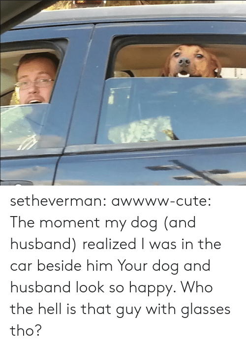 Awwww Cute: setheverman: awwww-cute:  The moment my dog (and husband) realized I was in the car beside him  Your dog and husband look so happy. Who the hell is that guy with glasses tho?