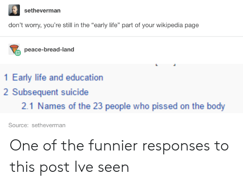 """Subsequent: setheverman  don't worry, you're still in the """"early life"""" part of your wikipedia page  peace-bread-land  1 Early life and education  2 Subsequent suicide  2.1 Names of the 23 people who pissed on the body  Source: setheverman One of the funnier responses to this post Ive seen"""
