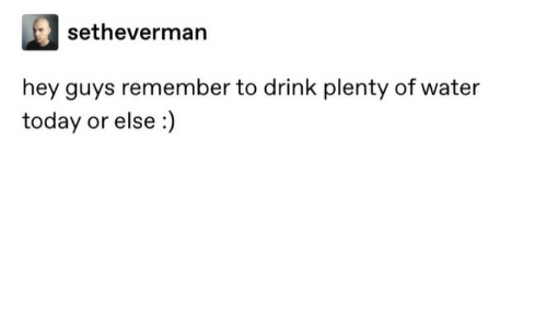 remember: setheverman  hey guys remember to drink plenty of water  today or else :)