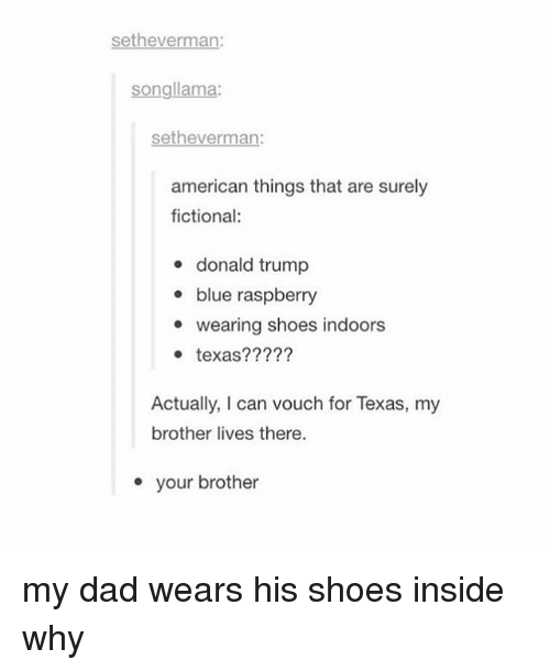 insideous: setheverman:  songllama:  Sethe  american things that are surely  fictional:  donald trump  blue raspberry  e wearing shoes indoors  texas?  Actually, I can vouch for Texas, my  brother lives there.  your brother my dad wears his shoes inside why