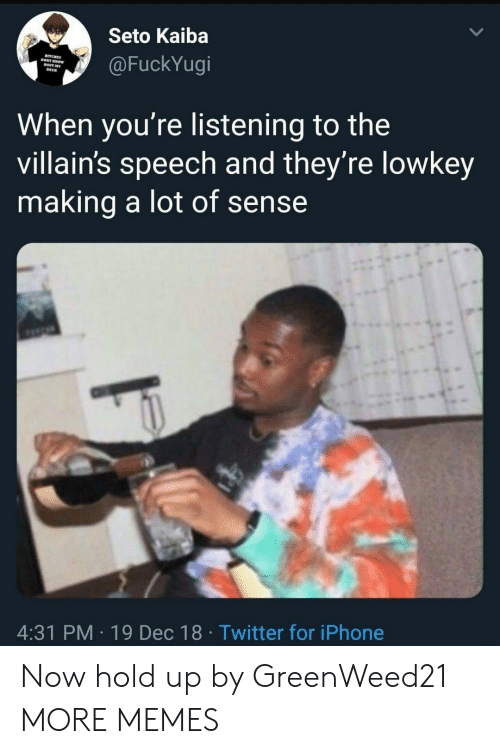 villains: Seto Kaiba  BITCHES  @FuckYugi  KNOW  DECK  When you're listening to the  villain's speech and they're lowkey  making a lot of sense  4:31 PM 19 Dec 18 Twitter for iPhone Now hold up by GreenWeed21 MORE MEMES