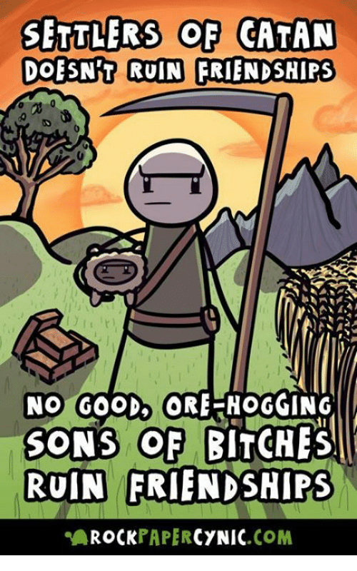 Ruinning: SETTLERS OF CATAN  DOESNT RUIN FRIENDSHIPS  NO GOOD ORE-HOGGING  SONS OF BITCHES  RUIN FRIENDSHIPS  AROCKPAPERCYNIC.COM