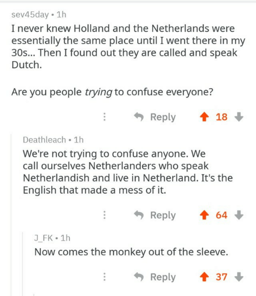 Dutch Language: sev45day 1h  I never knew Holland and the Netherlands were  essentially the same place until I went there in my  30s... Then I found out they are called and speak  Dutch.  Are you people trying to confuse everyone?  Reply  18  Deathleach 1h  We're not trying to confuse anyone. We  call ourselves Netherlanders who speak  Netherlandish and live in Netherland. It's the  English that made a mess of it.  Reply  64  J_FK 1h  Now comes the monkey out of the sleeve.  Reply  37