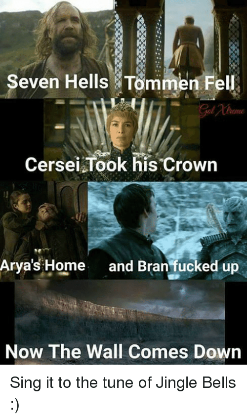 jingles: Seven Hells Tommen Fe  Cersei Took his crown  Arya's Home  and Bran fucked up  Now The Wall Comes Down Sing it to the tune of Jingle Bells :)