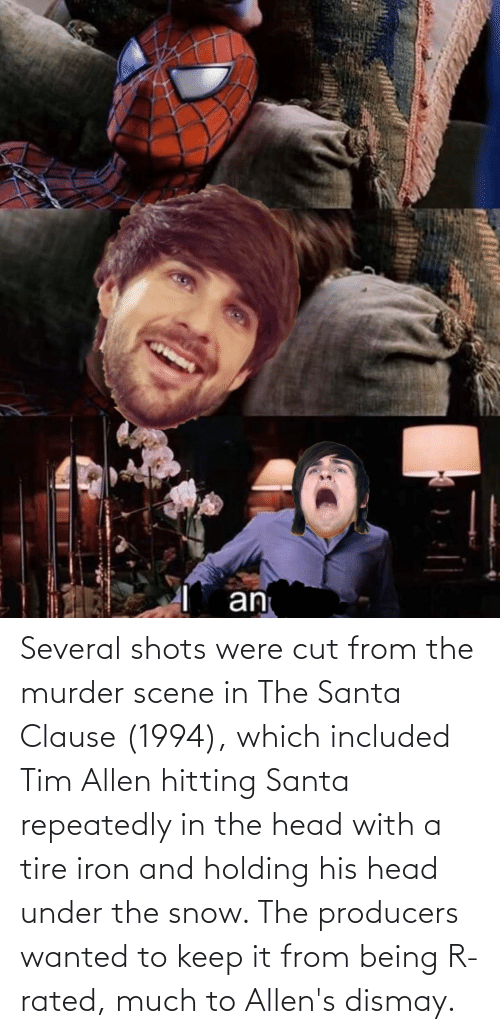 Head, The Santa Clause, and Tim Allen: Several shots were cut from the murder scene in The Santa Clause (1994), which included Tim Allen hitting Santa repeatedly in the head with a tire iron and holding his head under the snow. The producers wanted to keep it from being R-rated, much to Allen's dismay.