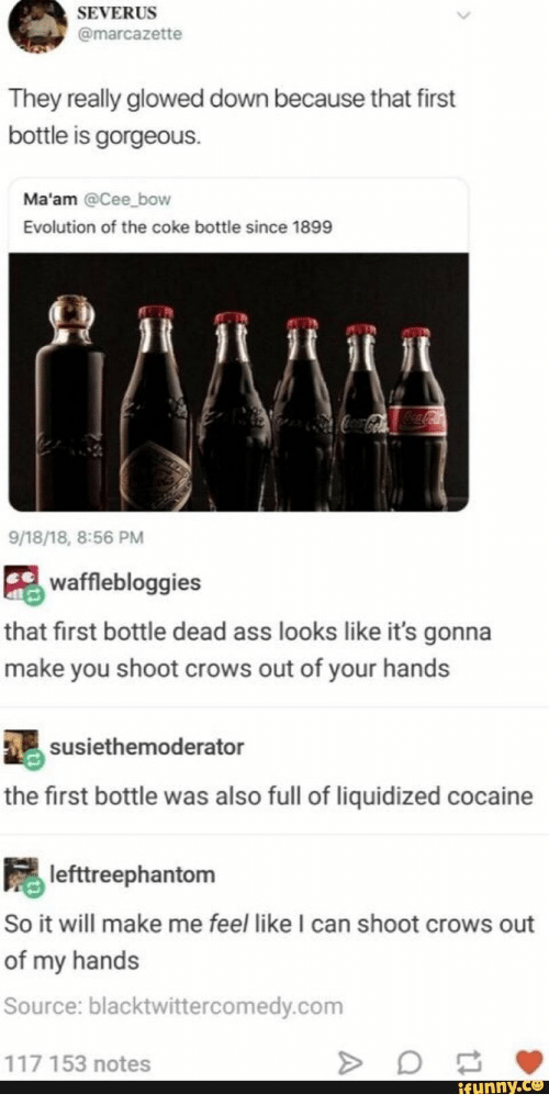 Ass, Cocaine, and Evolution: SEVERUS  @marcazette  They really glowed down because that first  bottle is gorgeous.  Ma'am @Cee bow  Evolution of the coke bottle since 1899  CocaColaColaCola  9/18/18, 8:56 PM  wafflebloggies  that first bottle dead ass looks like it's gonna  make you shoot crows out of your hands  susiethemoderator  the first bottle was also full of liquidized cocaine  lefttreephantom  So it will make me feel like I can shoot crows out  of my hands  Source: blacktwittercomedy.com  117 153 notes  ifunny.co  A