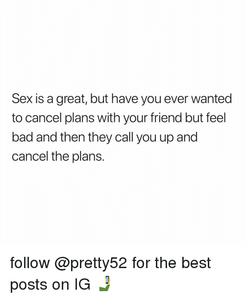 Bad, Memes, and Sex: Sex is a great, but have you ever wanted  to cancel plans with your friend but feel  bad and then they call you up and  cancel the plans. follow @pretty52 for the best posts on IG 🤳
