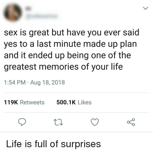 Life, Sex, and Yes: sex is great but have you ever said  yes to a last minute made up plan  and it ended up being one of the  greatest memories of your life  1:54 PM Aug 18, 2018  119K Retweets  500.1K Likes Life is full of surprises