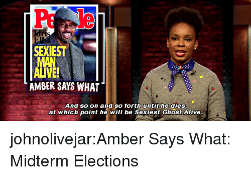 Elections: SEXIEST  ALIVE  AMBER SAYS WHAT  And so on and so forth until he dies  at which point he will be Sexiest Ghost Alive johnolivejar:Amber Says What: Midterm Elections