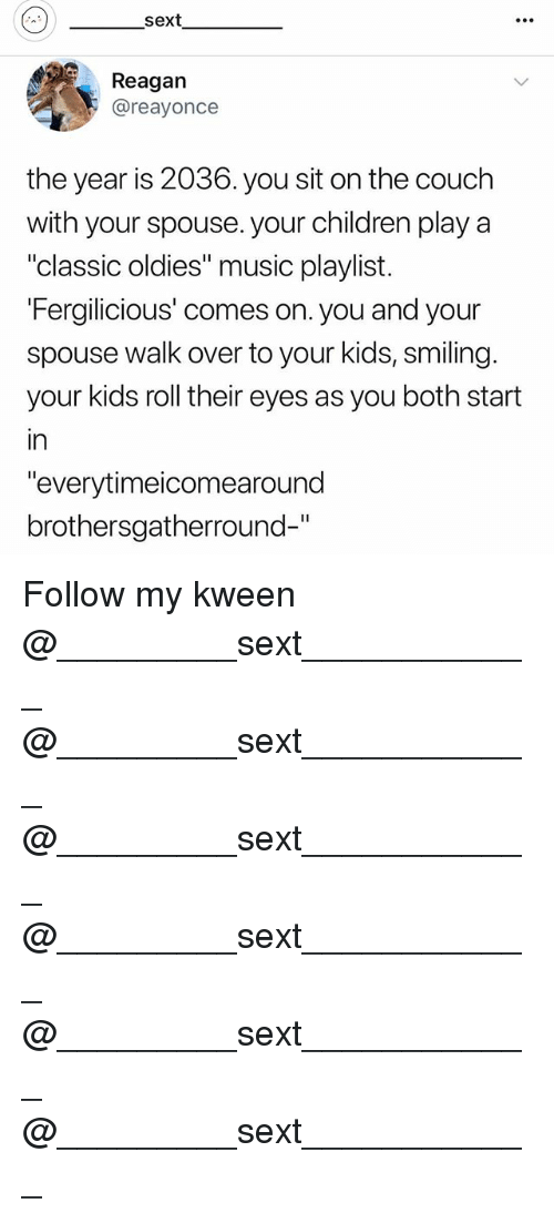 "Kween: sext  e0.  Reagan  @reayonce  the year is 2036. you sit on the couch  with your spouse. your children play a  ""classic oldies"" music playlist.  Fergilicious' comes on. you and your  spouse walk over to your kids, smiling.  your kids roll their eyes as you both start  in  ""everytimeicomearound  brothersgatherround-"" Follow my kween @_________sext____________ @_________sext____________ @_________sext____________ @_________sext____________ @_________sext____________ @_________sext____________"