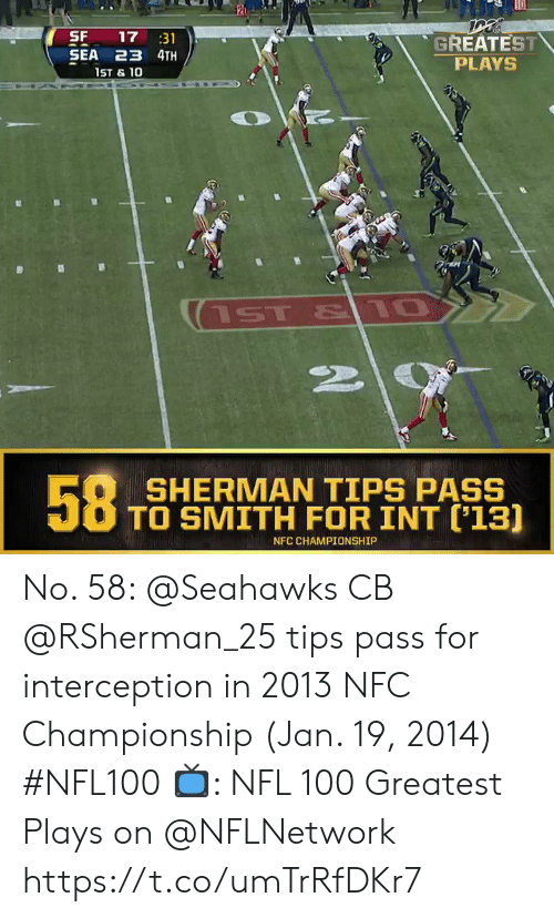 Championship: SF  SEA 23 4TH  17 31  GREATEST  PLAYS  1ST & 10  ST & 10  58  SHERMAN TIPS PASS  TO SMITH FOR INT ('13]  NFC CHAMPIONSHIP No. 58: @Seahawks CB @RSherman_25 tips pass for interception in 2013 NFC Championship (Jan. 19, 2014) #NFL100  ?: NFL 100 Greatest Plays on @NFLNetwork https://t.co/umTrRfDKr7