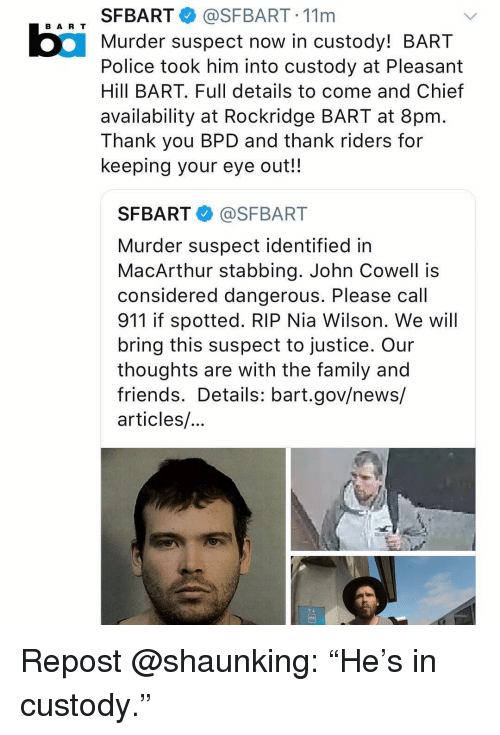 """Family, Friends, and Memes: SFBART@SFBART. 11m  Murder suspect now in custody! BART  Police took him into custody at Pleasant  Hill BART. Full details to come and Chief  availability at Rockridge BART at 8pm  Thank you BPD and thank riders for  keeping your eye out!!  BA R T  SFBART @SFBART  Murder suspect identified in  MacArthur stabbing. John Cowell is  considered dangerous. Please call  911 if spotted. RIP Nia Wilson. We will  bring this suspect to justice. Our  thoughts are with the family and  friends. Details: bart.gov/news/  articles/ Repost @shaunking: """"He's in custody."""""""