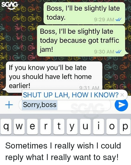 amc: SGAG  Boss, l'll be slightly late  today.  9:29 AM  Boss, I'll be slightly late  today because got traffic  jam!  9:30 AM  If you know you'll be late  you should have left home  earlier!  9:31 AMC  SHUT UP LAH, HOW I KNOW?  Sorry,boss  +  q w e r ty ui o Sometimes I really wish I could reply what I really want to say!